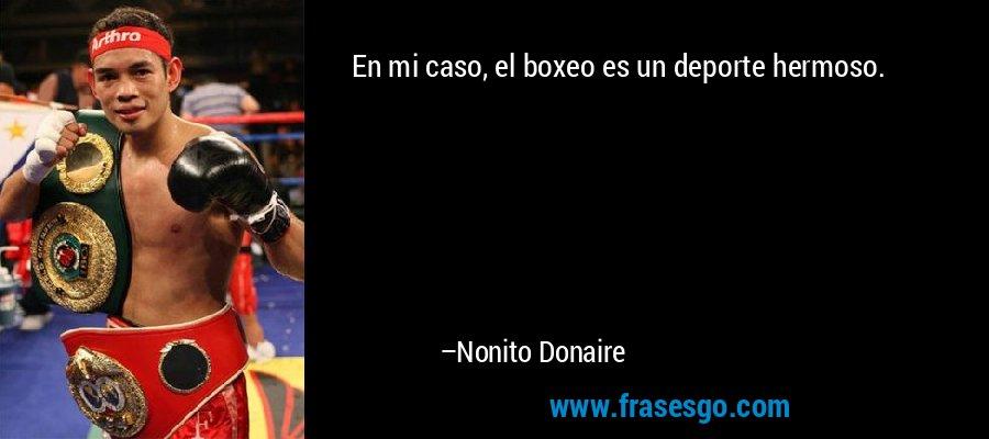 En mi caso, el boxeo es un deporte hermoso. – Nonito Donaire