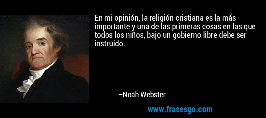 En mi opinión, la religión cristiana es la más importante y una de las primeras cosas en las que todos los niños, bajo un gobierno libre debe ser instruido. – Noah Webster