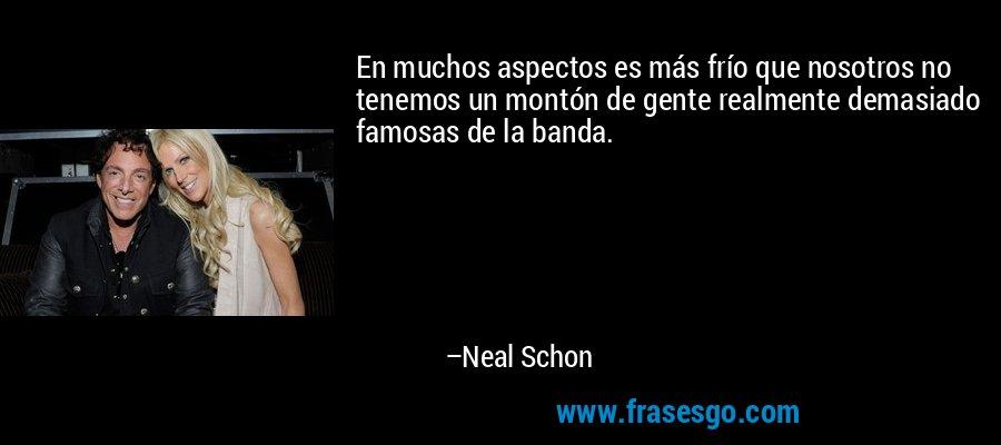 En muchos aspectos es más frío que nosotros no tenemos un montón de gente realmente demasiado famosas de la banda. – Neal Schon