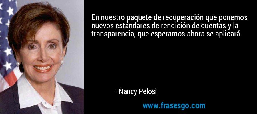 En nuestro paquete de recuperación que ponemos nuevos estándares de rendición de cuentas y la transparencia, que esperamos ahora se aplicará. – Nancy Pelosi