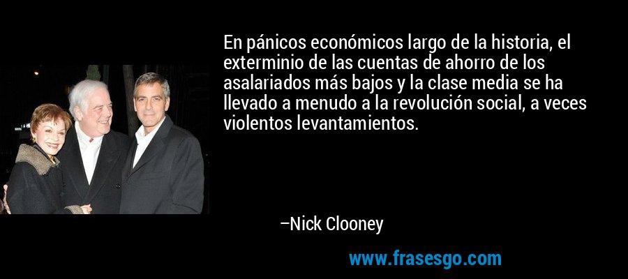 En pánicos económicos largo de la historia, el exterminio de las cuentas de ahorro de los asalariados más bajos y la clase media se ha llevado a menudo a la revolución social, a veces violentos levantamientos. – Nick Clooney