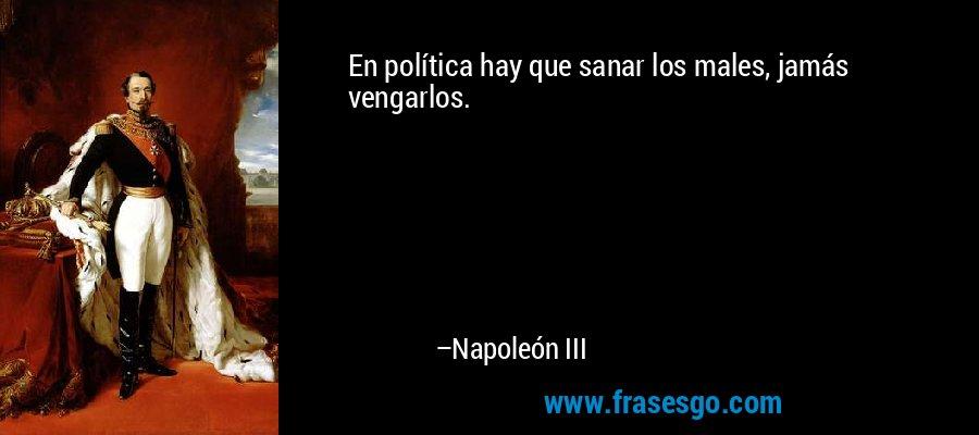 En política hay que sanar los males, jamás vengarlos. – Napoleón III