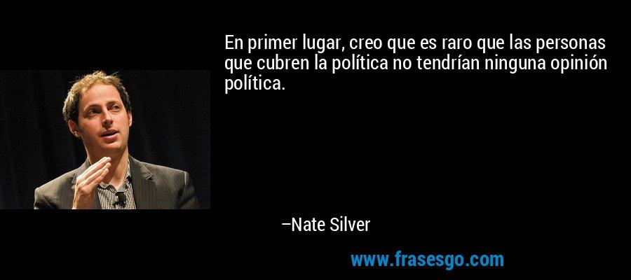 En primer lugar, creo que es raro que las personas que cubren la política no tendrían ninguna opinión política. – Nate Silver