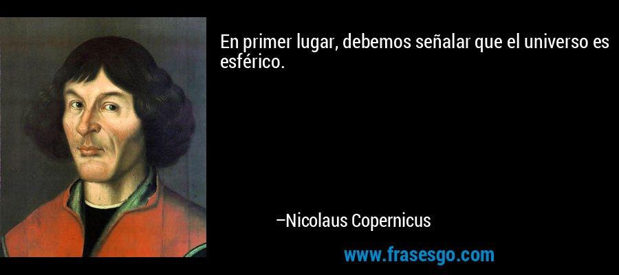 En primer lugar, debemos señalar que el universo es esférico. – Nicolaus Copernicus