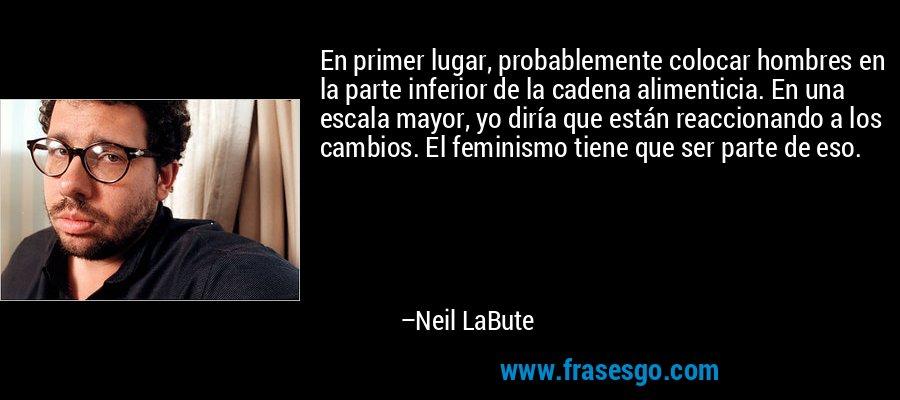 En primer lugar, probablemente colocar hombres en la parte inferior de la cadena alimenticia. En una escala mayor, yo diría que están reaccionando a los cambios. El feminismo tiene que ser parte de eso. – Neil LaBute