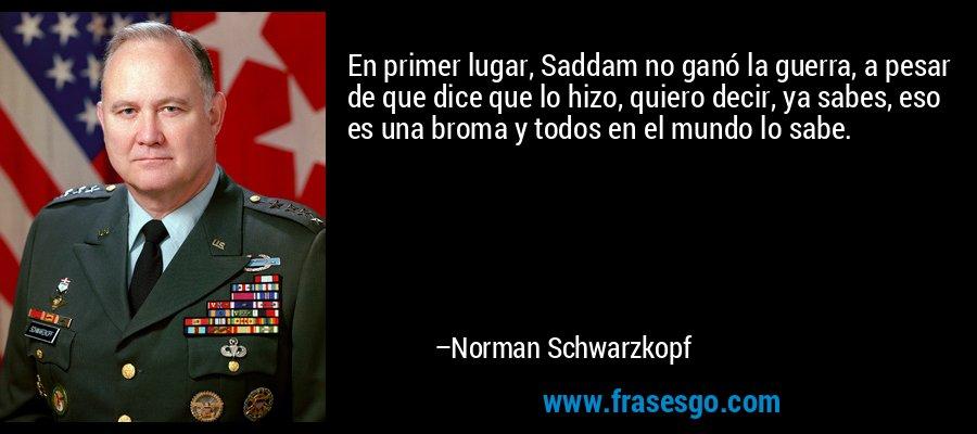 En primer lugar, Saddam no ganó la guerra, a pesar de que dice que lo hizo, quiero decir, ya sabes, eso es una broma y todos en el mundo lo sabe. – Norman Schwarzkopf