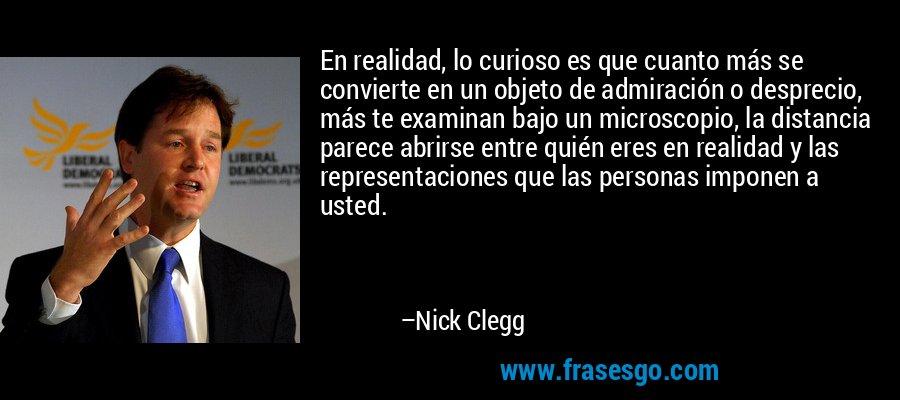 En realidad, lo curioso es que cuanto más se convierte en un objeto de admiración o desprecio, más te examinan bajo un microscopio, la distancia parece abrirse entre quién eres en realidad y las representaciones que las personas imponen a usted. – Nick Clegg