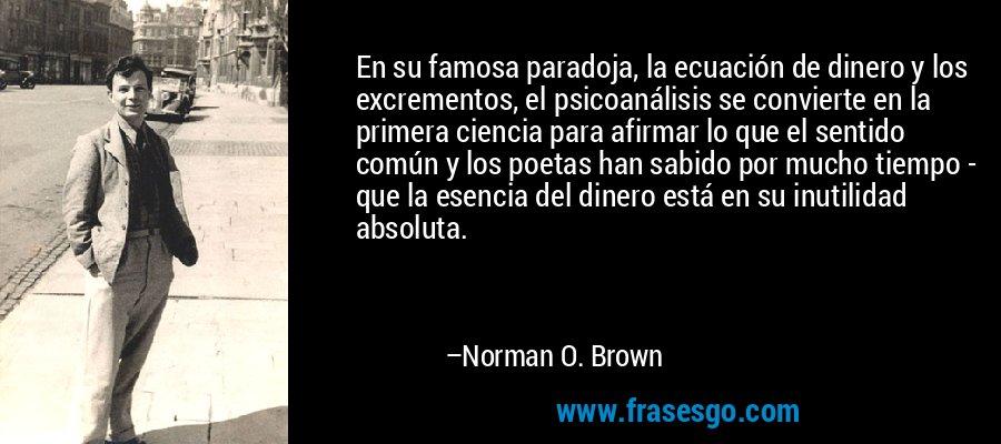 En su famosa paradoja, la ecuación de dinero y los excrementos, el psicoanálisis se convierte en la primera ciencia para afirmar lo que el sentido común y los poetas han sabido por mucho tiempo - que la esencia del dinero está en su inutilidad absoluta. – Norman O. Brown