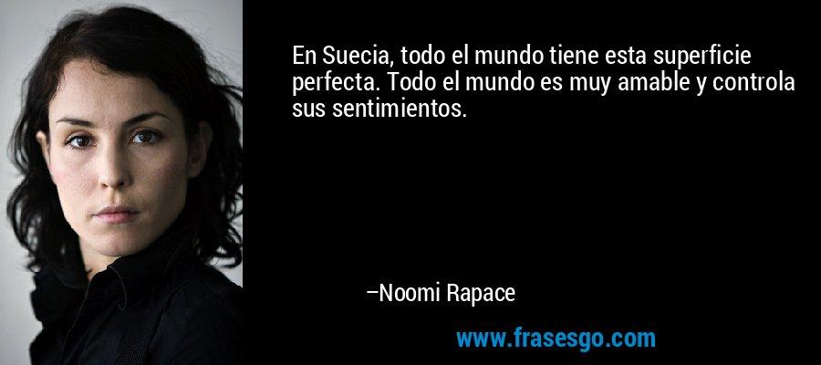 En Suecia, todo el mundo tiene esta superficie perfecta. Todo el mundo es muy amable y controla sus sentimientos. – Noomi Rapace