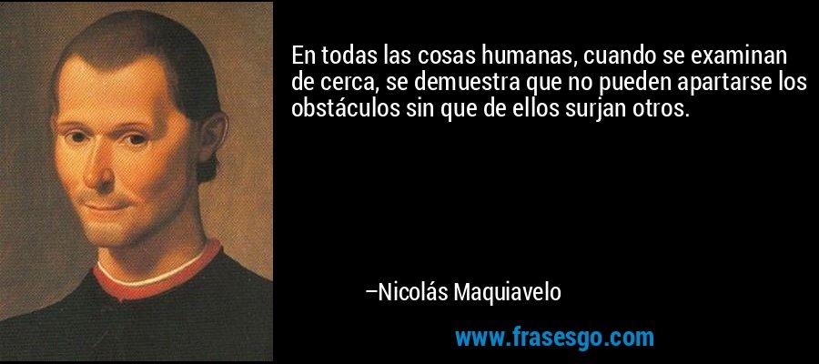 En todas las cosas humanas, cuando se examinan de cerca, se demuestra que no pueden apartarse los obstáculos sin que de ellos surjan otros. – Nicolás Maquiavelo