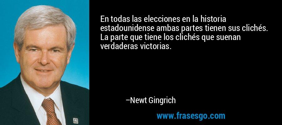 En todas las elecciones en la historia estadounidense ambas partes tienen sus clichés. La parte que tiene los clichés que suenan verdaderas victorias. – Newt Gingrich