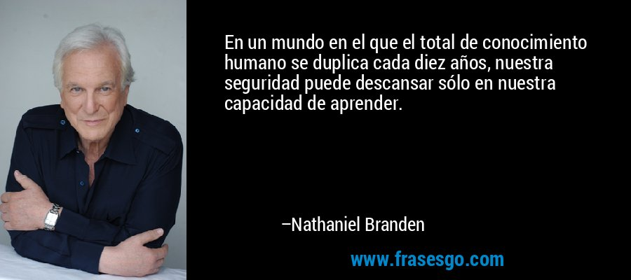 En un mundo en el que el total de conocimiento humano se duplica cada diez años, nuestra seguridad puede descansar sólo en nuestra capacidad de aprender. – Nathaniel Branden