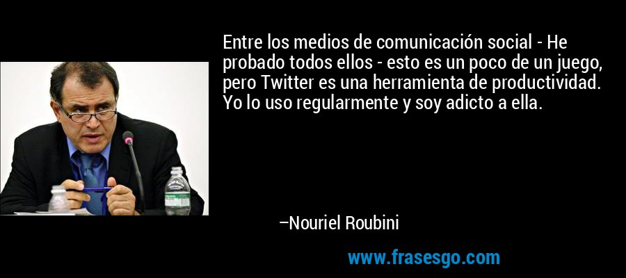 Entre los medios de comunicación social - He probado todos ellos - esto es un poco de un juego, pero Twitter es una herramienta de productividad. Yo lo uso regularmente y soy adicto a ella. – Nouriel Roubini