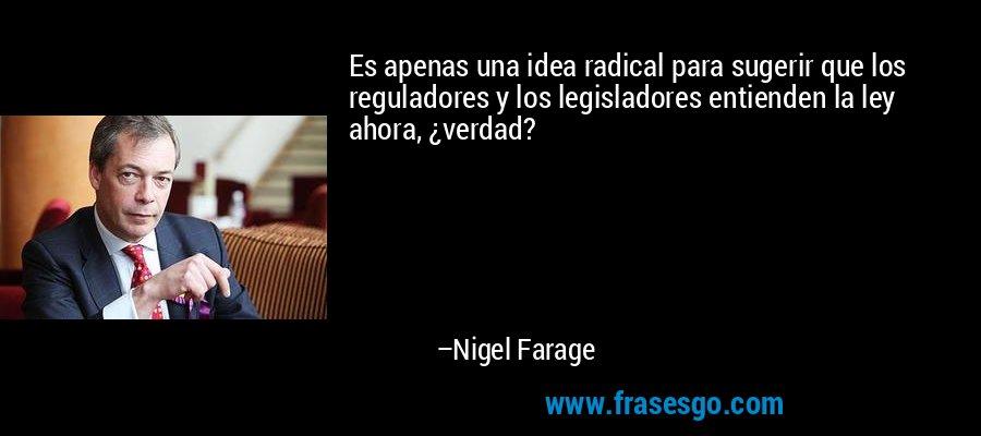 Es apenas una idea radical para sugerir que los reguladores y los legisladores entienden la ley ahora, ¿verdad? – Nigel Farage