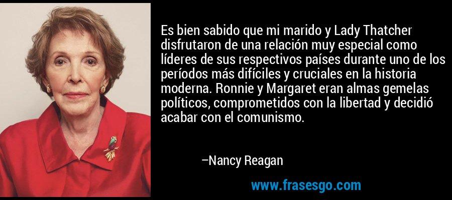 Es bien sabido que mi marido y Lady Thatcher disfrutaron de una relación muy especial como líderes de sus respectivos países durante uno de los períodos más difíciles y cruciales en la historia moderna. Ronnie y Margaret eran almas gemelas políticos, comprometidos con la libertad y decidió acabar con el comunismo. – Nancy Reagan