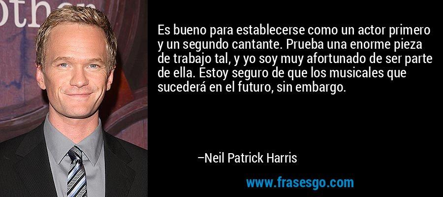 Es bueno para establecerse como un actor primero y un segundo cantante. Prueba una enorme pieza de trabajo tal, y yo soy muy afortunado de ser parte de ella. Estoy seguro de que los musicales que sucederá en el futuro, sin embargo. – Neil Patrick Harris
