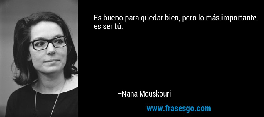 Es bueno para quedar bien, pero lo más importante es ser tú. – Nana Mouskouri