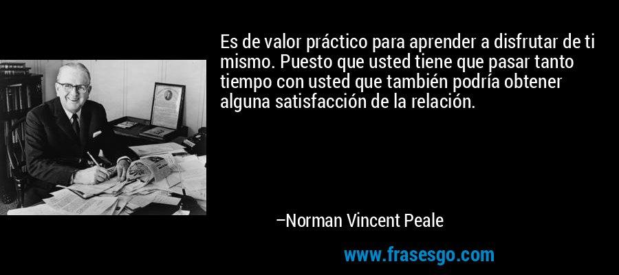 Es de valor práctico para aprender a disfrutar de ti mismo. Puesto que usted tiene que pasar tanto tiempo con usted que también podría obtener alguna satisfacción de la relación. – Norman Vincent Peale