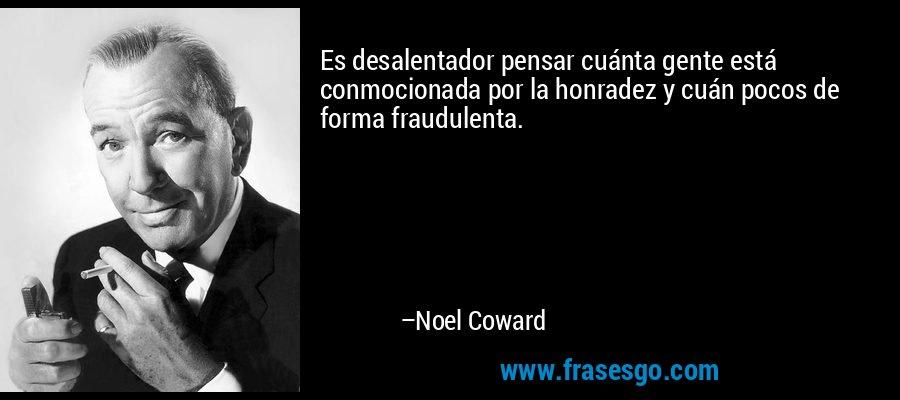 Es desalentador pensar cuánta gente está conmocionada por la honradez y cuán pocos de forma fraudulenta. – Noel Coward