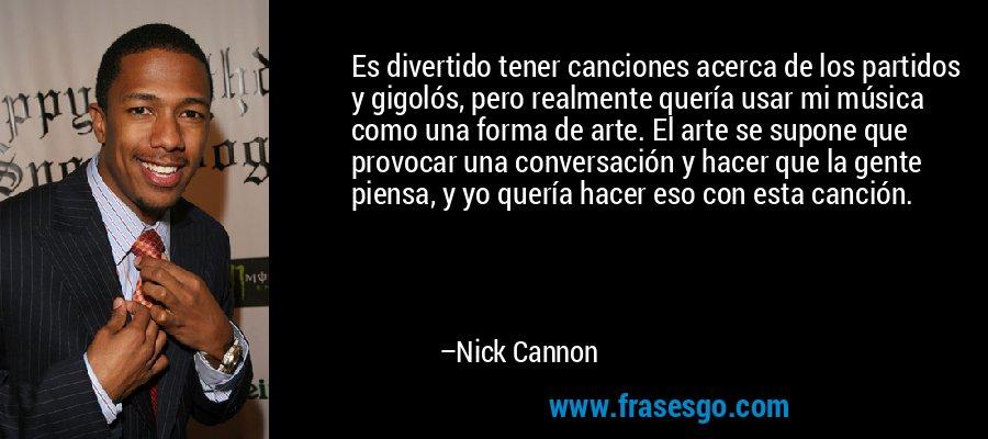 Es divertido tener canciones acerca de los partidos y gigolós, pero realmente quería usar mi música como una forma de arte. El arte se supone que provocar una conversación y hacer que la gente piensa, y yo quería hacer eso con esta canción. – Nick Cannon