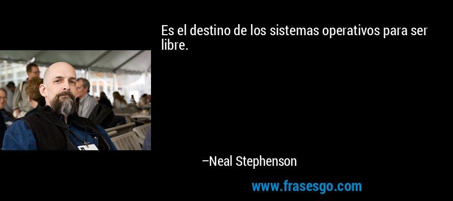 Es el destino de los sistemas operativos para ser libre. – Neal Stephenson
