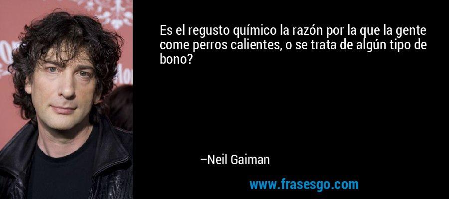 Es el regusto químico la razón por la que la gente come perros calientes, o se trata de algún tipo de bono? – Neil Gaiman