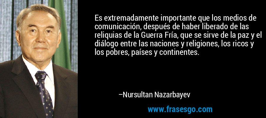 Es extremadamente importante que los medios de comunicación, después de haber liberado de las reliquias de la Guerra Fría, que se sirve de la paz y el diálogo entre las naciones y religiones, los ricos y los pobres, países y continentes. – Nursultan Nazarbayev