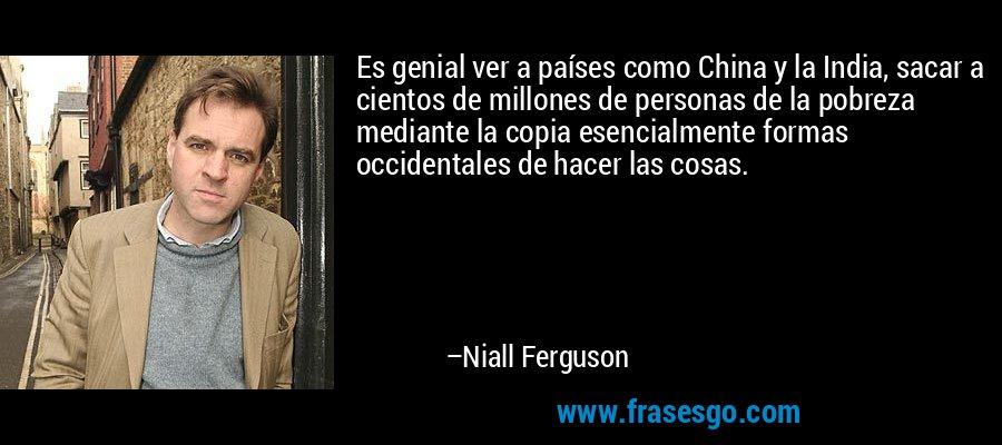 Es genial ver a países como China y la India, sacar a cientos de millones de personas de la pobreza mediante la copia esencialmente formas occidentales de hacer las cosas. – Niall Ferguson
