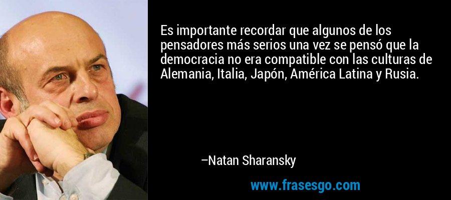 Es importante recordar que algunos de los pensadores más serios una vez se pensó que la democracia no era compatible con las culturas de Alemania, Italia, Japón, América Latina y Rusia. – Natan Sharansky