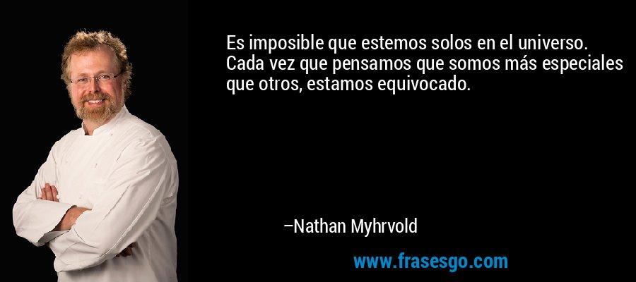 Es imposible que estemos solos en el universo. Cada vez que pensamos que somos más especiales que otros, estamos equivocado. – Nathan Myhrvold