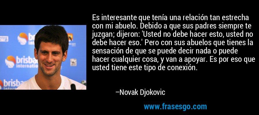 Es interesante que tenía una relación tan estrecha con mi abuelo. Debido a que sus padres siempre te juzgan; dijeron: 'Usted no debe hacer esto, usted no debe hacer eso.' Pero con sus abuelos que tienes la sensación de que se puede decir nada o puede hacer cualquier cosa, y van a apoyar. Es por eso que usted tiene este tipo de conexión. – Novak Djokovic