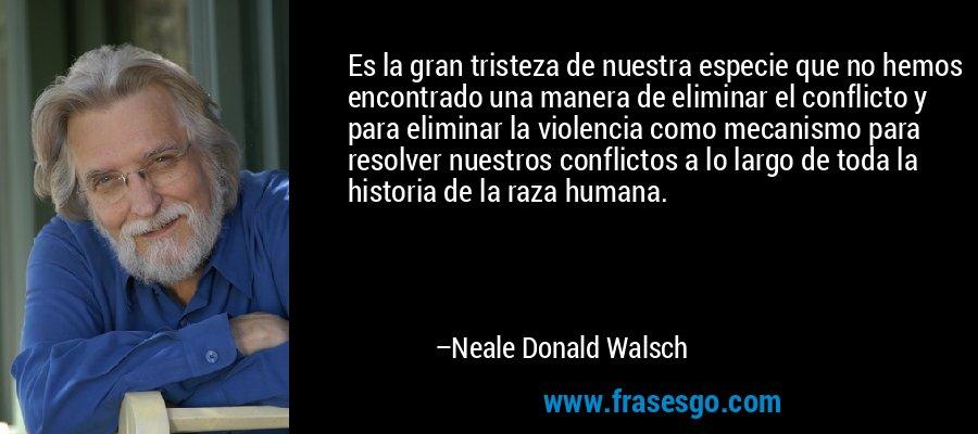 Es la gran tristeza de nuestra especie que no hemos encontrado una manera de eliminar el conflicto y para eliminar la violencia como mecanismo para resolver nuestros conflictos a lo largo de toda la historia de la raza humana. – Neale Donald Walsch