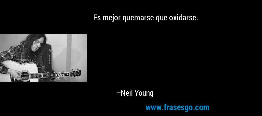 Es mejor quemarse que oxidarse. – Neil Young