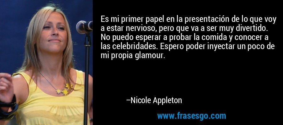 Es mi primer papel en la presentación de lo que voy a estar nervioso, pero que va a ser muy divertido. No puedo esperar a probar la comida y conocer a las celebridades. Espero poder inyectar un poco de mi propia glamour. – Nicole Appleton