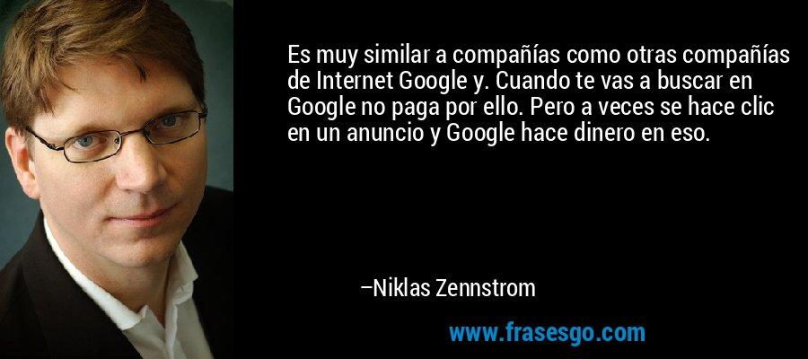 Es muy similar a compañías como otras compañías de Internet Google y. Cuando te vas a buscar en Google no paga por ello. Pero a veces se hace clic en un anuncio y Google hace dinero en eso. – Niklas Zennstrom