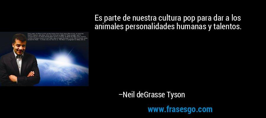 Es parte de nuestra cultura pop para dar a los animales personalidades humanas y talentos. – Neil deGrasse Tyson