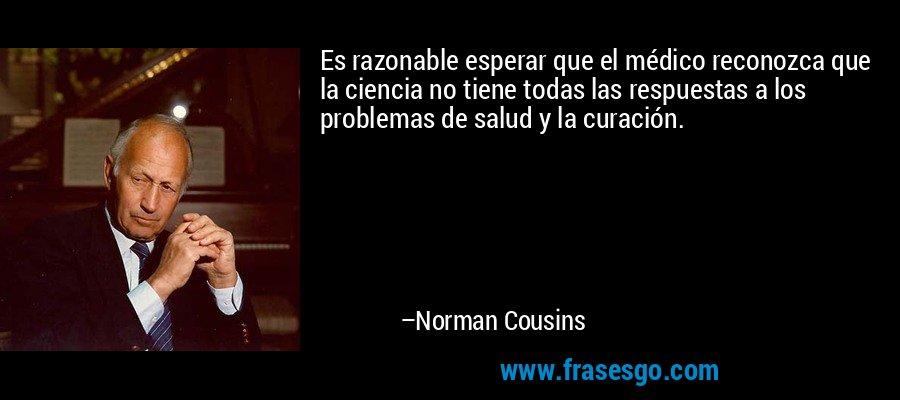 Es razonable esperar que el médico reconozca que la ciencia no tiene todas las respuestas a los problemas de salud y la curación. – Norman Cousins