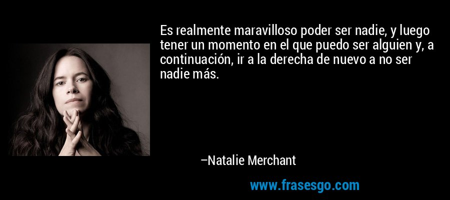 Es realmente maravilloso poder ser nadie, y luego tener un momento en el que puedo ser alguien y, a continuación, ir a la derecha de nuevo a no ser nadie más. – Natalie Merchant