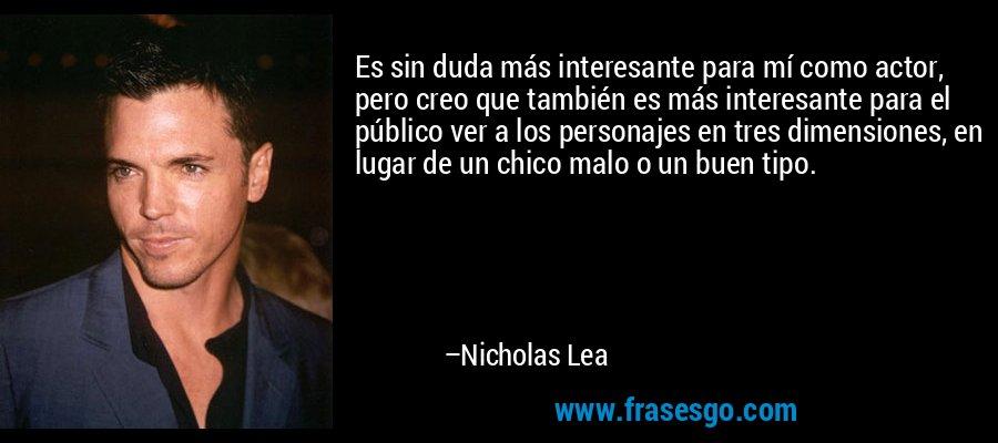 Es sin duda más interesante para mí como actor, pero creo que también es más interesante para el público ver a los personajes en tres dimensiones, en lugar de un chico malo o un buen tipo. – Nicholas Lea