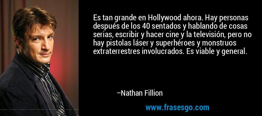 Es tan grande en Hollywood ahora. Hay personas después de los 40 sentados y hablando de cosas serias, escribir y hacer cine y la televisión, pero no hay pistolas láser y superhéroes y monstruos extraterrestres involucrados. Es viable y general. – Nathan Fillion