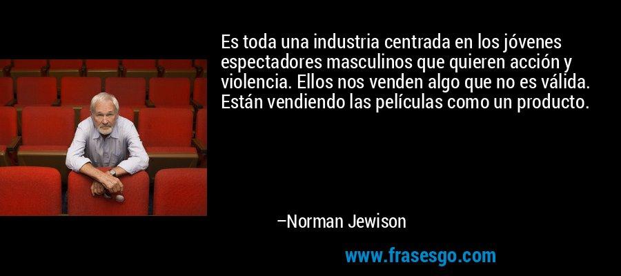 Es toda una industria centrada en los jóvenes espectadores masculinos que quieren acción y violencia. Ellos nos venden algo que no es válida. Están vendiendo las películas como un producto. – Norman Jewison