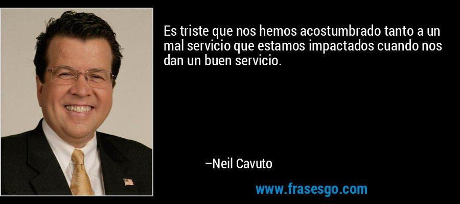 Es triste que nos hemos acostumbrado tanto a un mal servicio que estamos impactados cuando nos dan un buen servicio. – Neil Cavuto