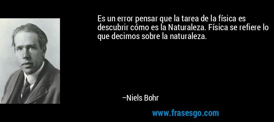 Es un error pensar que la tarea de la física es descubrir cómo es la Naturaleza. Física se refiere lo que decimos sobre la naturaleza. – Niels Bohr