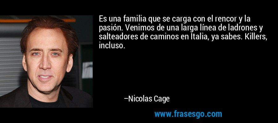 Es una familia que se carga con el rencor y la pasión. Venimos de una larga línea de ladrones y salteadores de caminos en Italia, ya sabes. Killers, incluso. – Nicolas Cage