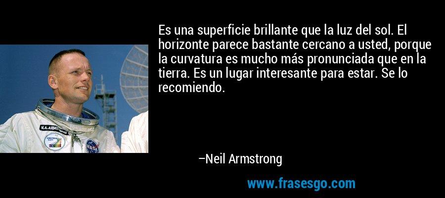 Es una superficie brillante que la luz del sol. El horizonte parece bastante cercano a usted, porque la curvatura es mucho más pronunciada que en la tierra. Es un lugar interesante para estar. Se lo recomiendo. – Neil Armstrong