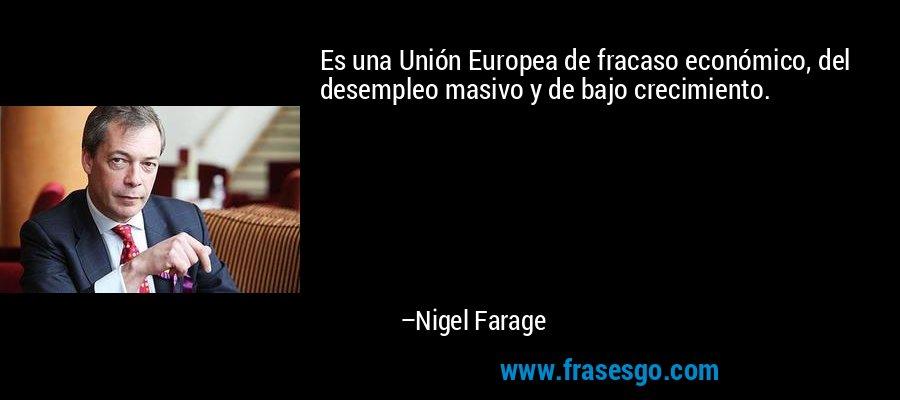Es una Unión Europea de fracaso económico, del desempleo masivo y de bajo crecimiento. – Nigel Farage