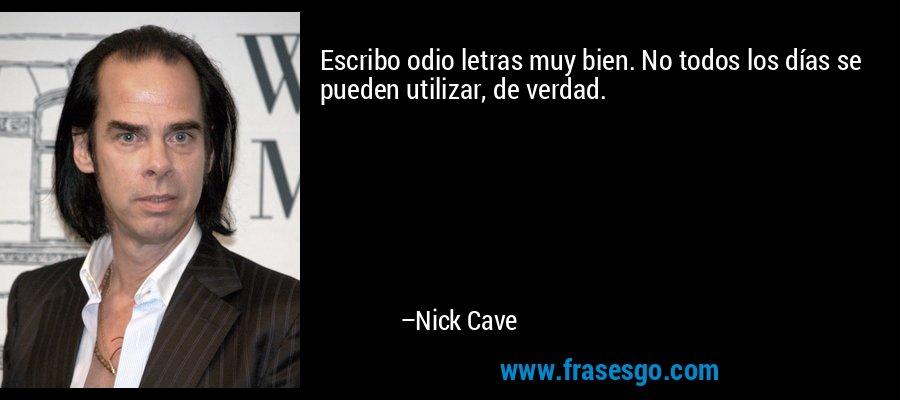 Escribo odio letras muy bien. No todos los días se pueden utilizar, de verdad. – Nick Cave