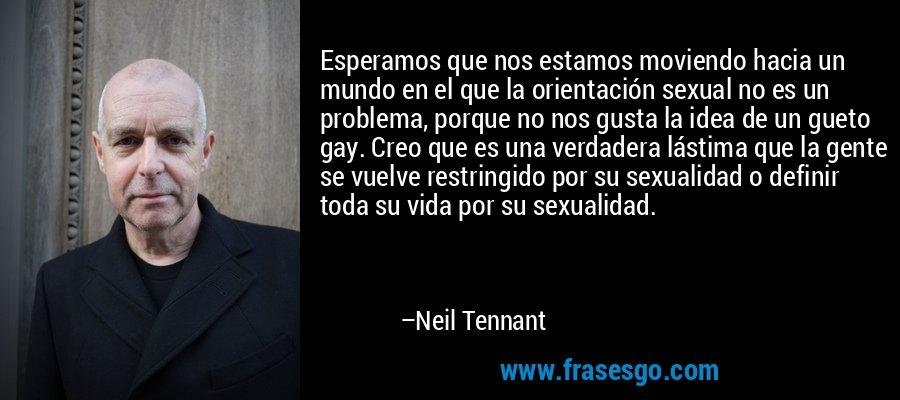 Esperamos que nos estamos moviendo hacia un mundo en el que la orientación sexual no es un problema, porque no nos gusta la idea de un gueto gay. Creo que es una verdadera lástima que la gente se vuelve restringido por su sexualidad o definir toda su vida por su sexualidad. – Neil Tennant