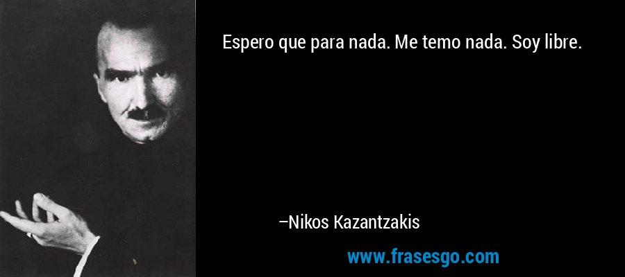 Espero que para nada. Me temo nada. Soy libre. – Nikos Kazantzakis