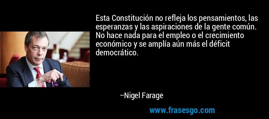 Esta Constitución no refleja los pensamientos, las esperanzas y las aspiraciones de la gente común. No hace nada para el empleo o el crecimiento económico y se amplía aún más el déficit democrático. – Nigel Farage